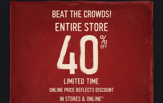 BEAT THE CROWDS! ENTIRE STORE  40% OFF LIMITED TIME ONLINE PRICE REFLECTS DISCOUNT IN STORES &  ONLINE*