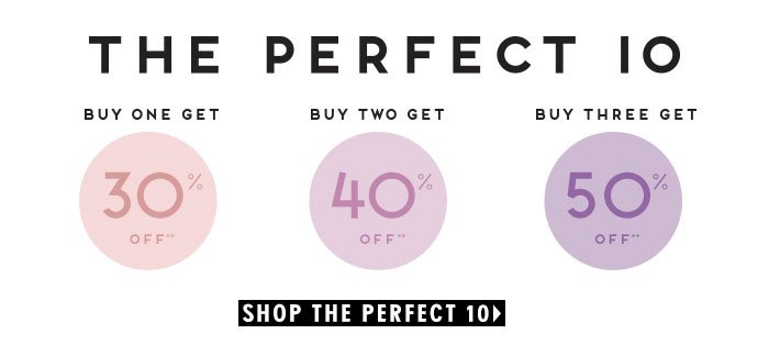 The Perfect 10. Buy One Get 30% Off**. Buy Two Get 40% Off**. Buy Three Get 50% Off**. Shop The Perfect 10.