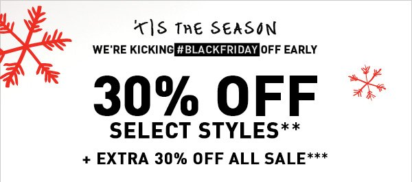 'TIS THE SEASON WE'RE KICKING #BLACKFRIDAY OFF EARLY 30% OFF SELECT STYLES** + EXTRA 30% OFF ALL SALE***