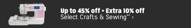 Up to 45% off + Extra 10% off Select Crafts & Sewing**