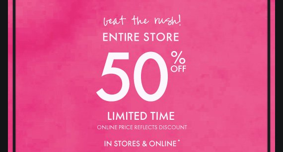 beat the rush! ENTIRE STORE 50% OFF LIMITED TIME ONLINE PRICE REFLECTS DISCOUNT IN STORES & ONLINE*