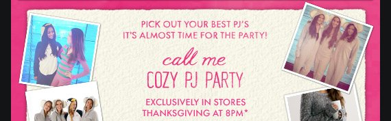 call me COZY PJ PARTY EXCLUSIVELY IN STORES THANKSGIVING AT 8PM*
