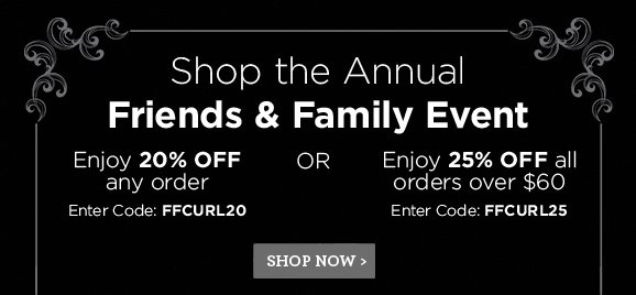 Shop the Annual Friends & Family Event. Enjoy 20% OFF any order. Enter Code:FFCURL20 OR Enjoy 25% OFF all orders over $60. Enter Code:FFCURL25