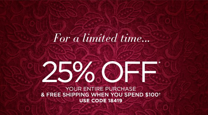 For a limited time...  25% OFF*  your ENTIRE purchase & FREE SHIPPING when you spend $100† Use Code 18419