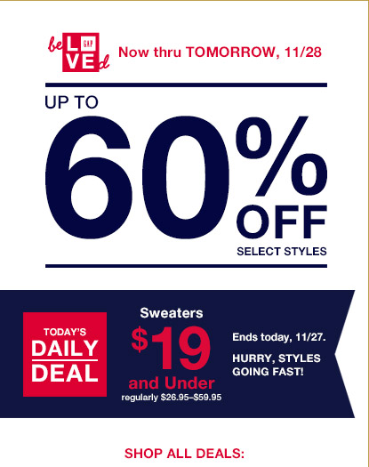 Now thru TOMORROW, 11/28 | UP TO 60% OFF SELECT STYLES | SHOP ALL DEALS