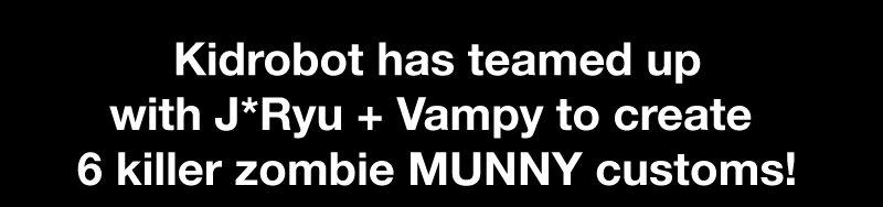 Kidrobot has teamed up with J*Ryu + Vampy to create 6 killer zombie MUNNY customs!
