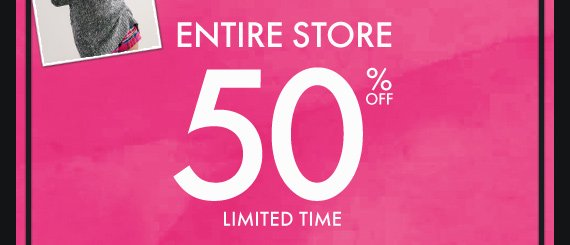 ENTIRE STORE 50% OFF LIMITED TIME