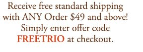 Receive free standard shipping with ANY Order $49 and above! Simply enter offer code FREETRIO at checkout.