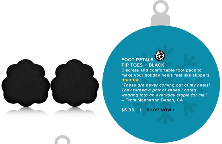 """Shopper's Choice. 5 Stars Foot Petals Tip Toes – Black Discrete and comfortable foot pads to make your holiday heels feel like slippers.""""These are never coming out of my heels! They turned a pair of shoes I hated wearing into an everyday staple for me."""" – From Manhattan Beach, CA $6.95Shop Now>>"""