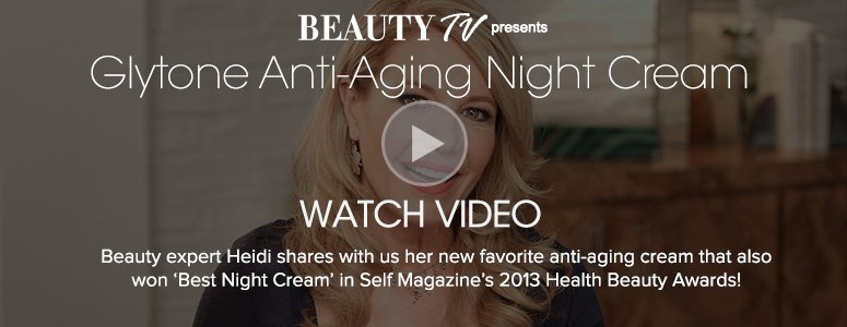 Beauty TV Daily VideoGlytone Anti-Aging Night Cream Beauty expert Heidi shares with us her new favorite anti-aging cream that also won 'Best Night Cream' in Self Magazine's 2013 Health Beauty Awards!Watch Video>>