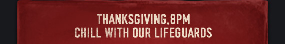 THANKSGIVING, 8PM CHILL WITH OUR  LIFEGUARDS