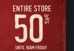 ENTIRE STORE 50% OFF UNTIL 10AM FRIDAY