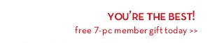 YOU'RE THE BEST! Free 7-pc member gift today.