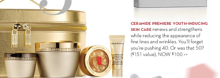 3. CERAMIDE PREMIERE YOUTH-INDUCING SKIN CARE renews and strengthens while reducing the appearance of fine lines and wrinkles. You'll forget you're pushing 40. Or was that 50? ($151 value), NOW $100.