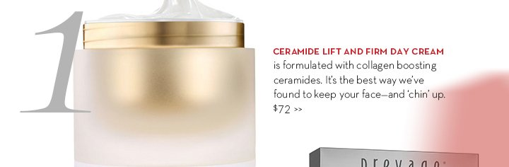 1. CERAMIDE LIFT AND FIRM DAY CREAM is formulated with collagen boosting ceramides. It's the best way we've found to keep your face—and 'chin' up. $72.