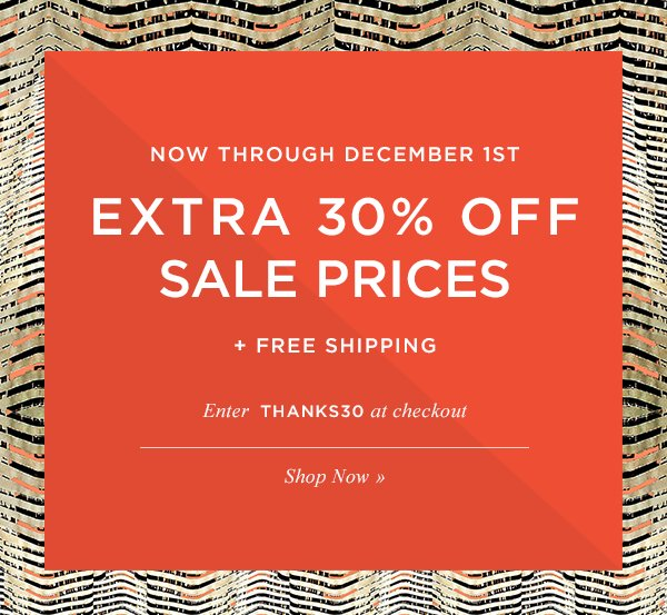 Now through December 1st, EXTRA 30% OFF SALE PRICES + FREE SHIPPING. Enter THANKS30 at checkout. Shop Now.