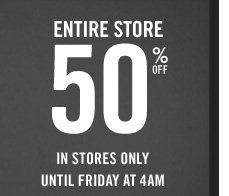 ENTIRE STORE 50%  OFF IN STORES ONLY UNTIL FRIDAY AT 4AM