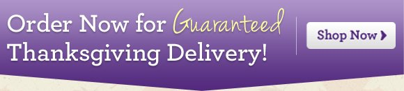 Order Now for Guaranteed Thanksgiving Delivery! Shop Now
