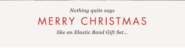 Nothing quite says MERRY CHRISTMAS like an Elastic Band Gift Set...