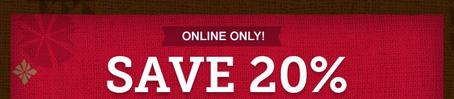ONLINE ONLY -- SAVE 20%