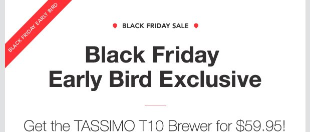 Black Friday Early Bird. Black Friday Sale. Black Friday Early Bird Exclusive. Get the TASSIMO T10 Brewer for $59.95! (up to a 48% savings)