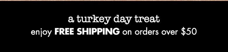 a turkey day treat: enjoy free shipping on orders over $50