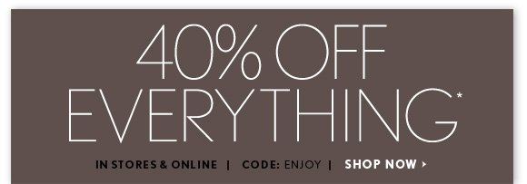 40% OFF EVERYTHING* IN STORES & ONLINE CODE: ENJOY  SHOP NOW
