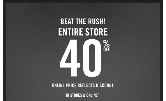 BEAT THE RUSH! ENTIRE STORE 40% OFF ONLINE PRICE REFLECTS DISCOUNT  IN STORES & ONLINE*