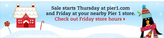 Sale starts Thursday at pier1.com and Friday at your nearby Pier 1 store. Check out Friday store hours