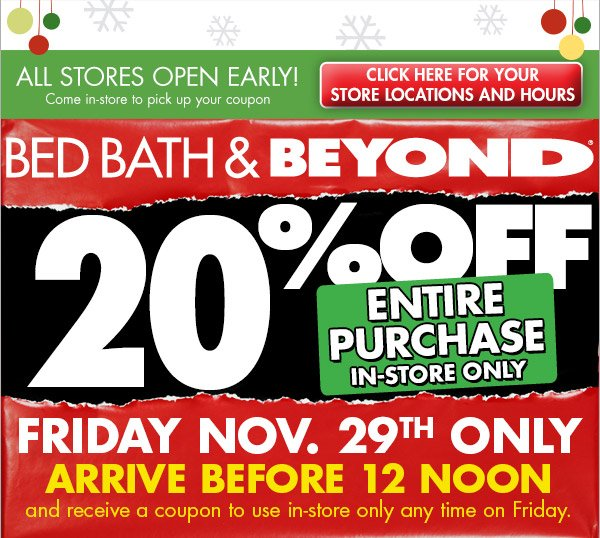 ALL STORES OPEN EARLY! Come in-store to pick up your coupon CLICK HERE FOR YOUR STORE LOCATIONS AND HOURS BED BATH & BEYOND® 20% OFF ENTIRE PURCHASE IN-STORE ONLY FRIDAY NOV. 29TH ONLY ARRIVE BEFORE 12 NOON and receive a coupon to use in-store only any time on Friday