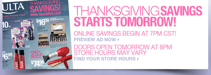 Thanksgiving Savings Starts Tomorrow! Online Savings Begin at 7PM CST! Preview Ad Now. Doors Open Tomorrow at 8PM Store Hours May Vary. Find Your Store Hours.