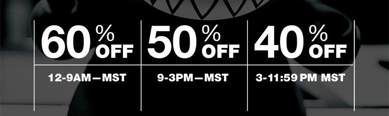 60% Off 12-9AM-MST, 50% Off 9-3PM-MST, 40% Off 3-11:59PM MST