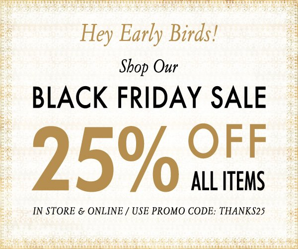 Black Friday Sale! Use code THANKS25 for 25% OFF all items!