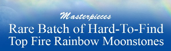 Masterpieces Rare Batch of Hard-To-Find Top Fire Rainbow Moonstones