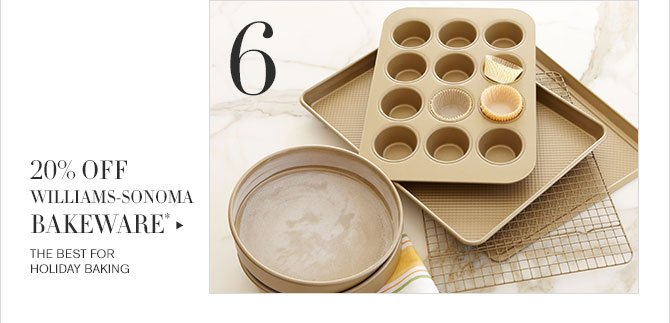 6 - 20% OFF WILLIAMS-SONOMA BAKEWARE* - THE BEST FOR HOLIDAY BAKING
