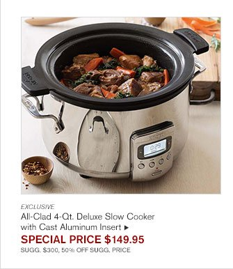 EXCLUSIVE - All-Clad 4-Qt. Deluxe Slow Cooker with Cast Aluminum Insert - SPECIAL PRICE $149.95 - SUGG. $300, 50% OFF SUGG. PRICE