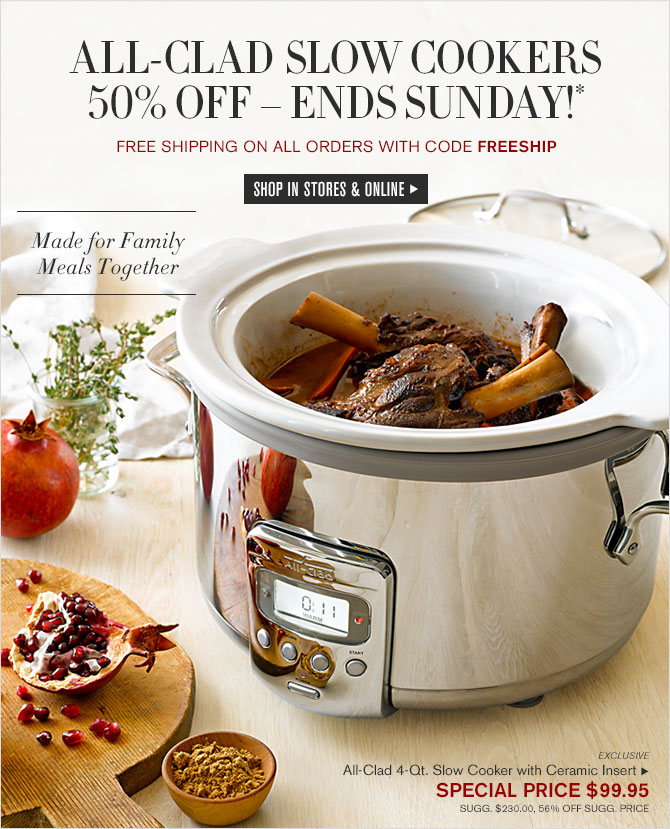 ALL-CLAD SLOW COOKERS - 50% OFF – ENDS SUNDAY!* - FREE SHIPPING ON ALL ORDERS WITH CODE FREESHIP - SHOP IN STORES & ONLINE - Made for Family Meals Together
