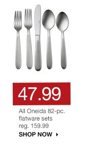 47.99 All Oneida 82-pc. flatware sets reg. 159.99. SHOP NOW