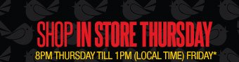 SHOP IN STORE THURSDAY 8PM Thursday till 1PM (Local time) Friday