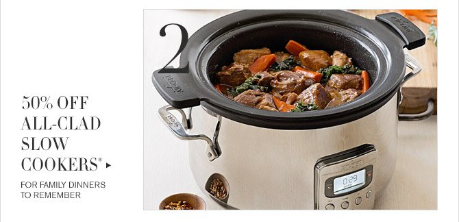 2 -- 50% OFF ALL-CLAD SLOW COOKERS* -- FOR FAMILY DINNERS TO REMEMBER