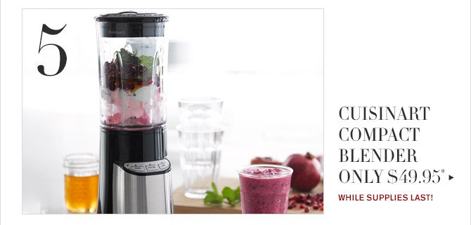 5 -- CUISINART COMPACT BLENDER ONLY $49.95* -- WHILE SUPPLIES LAST!