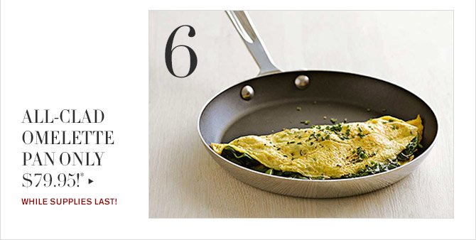 6 -- ALL-CLAD OMELETTE PAN ONLY $79.95!* -- WHILE SUPPLIES LAST!