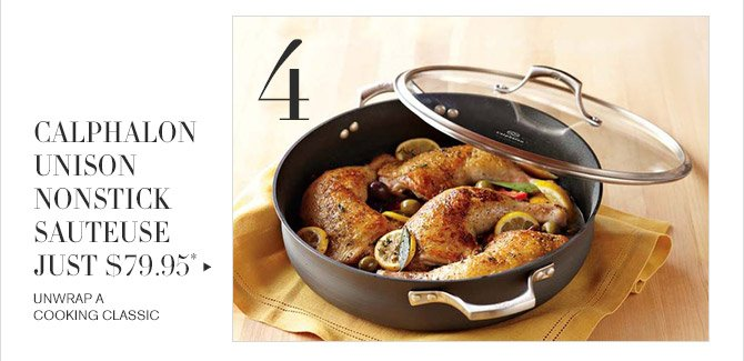 4 -- CALPHALON UNISON NONSTICK SAUTEUSE JUST $79.95* -- UNWRAP A COOKING CLASSIC