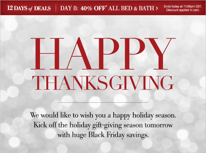 12 days of deals | Day 8: 40% OFF* all bed & bath > Ends today at 11:59pm EST. Discount applied in cart. | Happy Thanksgiving | We would like to wish you a happy holiday season. Kick off the holiday gift-giving season tomorrow with huge Black Friday savings.