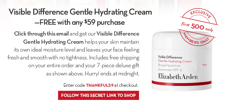 Visible Difference Gentle Hydrating Cream—FREE with any $59 purchase. Click through this email and get our Visible Difference Gentle Hydrating Cream helps you skin maintain its own ideal moisture level and leaves your face feeling fresh and smooth with no tightness. Includes free shipping on your entire order and your 7-piece deluxe gift as shown above. Hurry! ends at midnight. Enter code THANKFUL59 at checkout. EXCLUSIVE. First 500 only. MEMBERS ONLY. FOLLOW THIS SECRET LINK TO SHOP.