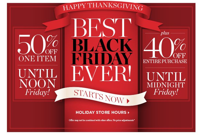 Happy Thanksgiving, Best Black Friday ever! Starts now. 50% off one item until noon Friday! Plus 40% off entire purchase, until midnight Friday. Holiday store hours. Offer may not be combined with other offers. No price adjustments.