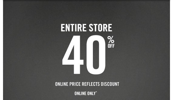 ENTIRE STORE 40% OFF ONLINE PRICE REFLECTS DISCOUNT ONLINE ONLY*