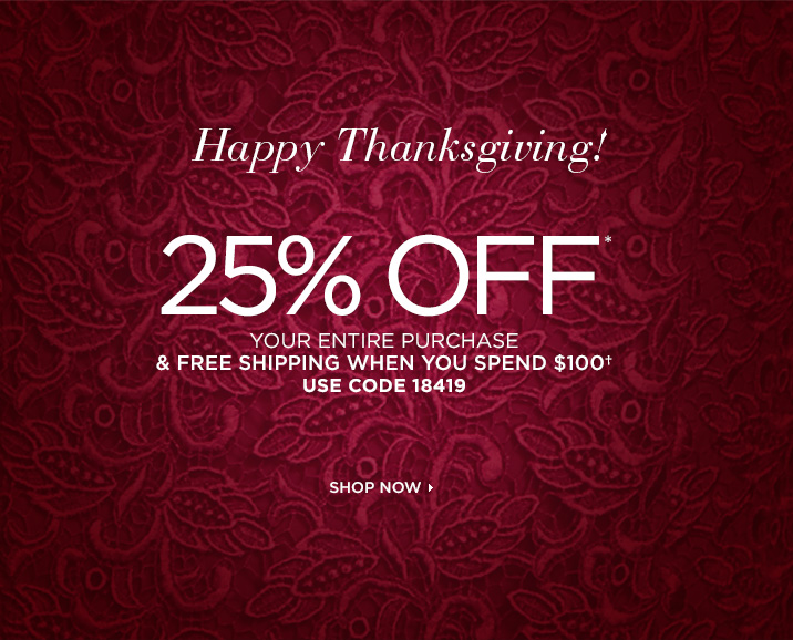Happy Thanksgiving!   25% OFF*  YOUR ENTIRE PURCHASE  & FREE SHIPPING WHEN YOU SPEND $100† USE CODE 18419