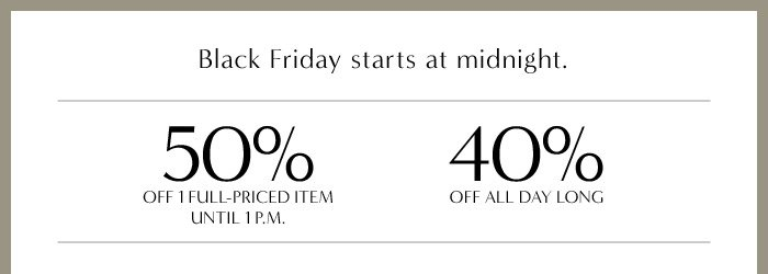 Black Friday starts at midnight. | 50% OFF 1 FULL-PRICED ITEM UNTIL 1 P.M. | 40% OFF ALL DAY LONG