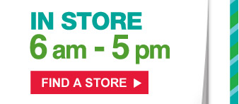 In store 6am - 5pm | Find a store